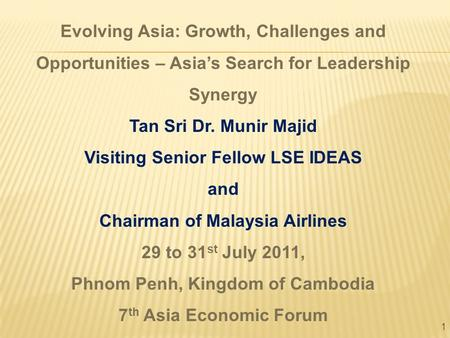 1 Evolving Asia: Growth, Challenges and Opportunities – Asia's Search for Leadership Synergy Tan Sri Dr. Munir Majid Visiting Senior Fellow LSE IDEAS and.