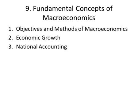 9. Fundamental Concepts of Macroeconomics 1.Objectives and Methods of Macroeconomics 2.Economic Growth 3.National Accounting.