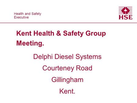 Health and Safety Executive Health and Safety Executive Kent Health & Safety Group Meeting. Delphi Diesel Systems Courteney Road Gillingham Kent.