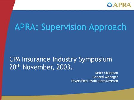 APRA: Supervision Approach CPA Insurance Industry Symposium 20 th November, 2003. Keith Chapman General Manager Diversified Institutions Division.