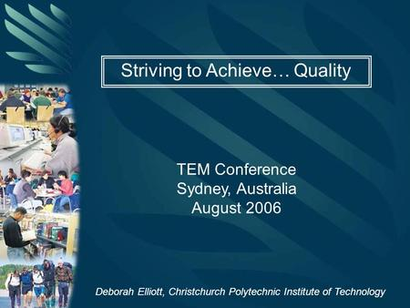 Striving to Achieve… Quality TEM Conference Sydney, Australia August 2006 Deborah Elliott, Christchurch Polytechnic Institute of Technology.