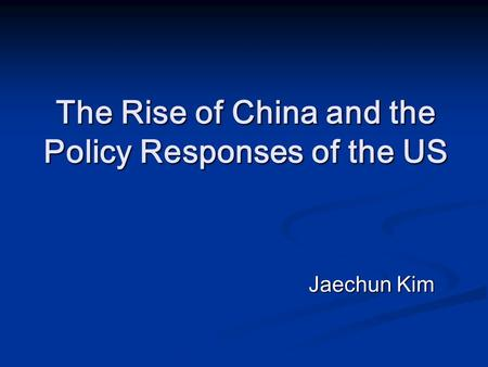 The Rise of China and the Policy Responses of the US Jaechun Kim.