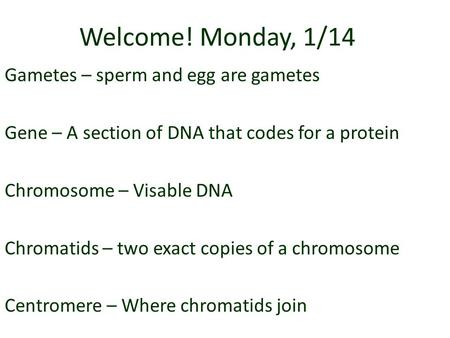 Welcome! Monday, 1/14 Gametes – sperm and egg are gametes Gene – A section of DNA that codes for a protein Chromosome – Visable DNA Chromatids – two exact.