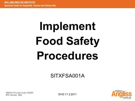 CRICOS Provider Code: 01505M RTO Number: 3045 DHS V1.2 2011 Implement Food Safety Procedures SITXFSA001A.