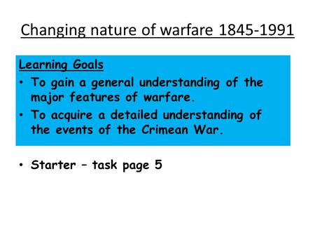 Changing nature of warfare 1845-1991 Learning Goals To gain a general understanding of the major features of warfare. To acquire a detailed understanding.