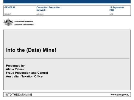 INTO THE DATA MINE www.ato.gov.au SEGMENTAUDIENCEDATE Presented by: Alicia Peters Fraud Prevention and Control Australian Taxation Office Into the (Data)