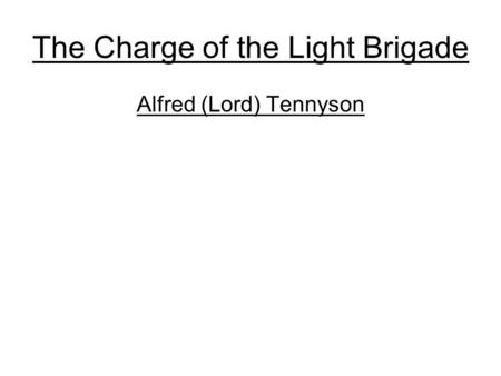 The Charge of the Light Brigade Alfred (Lord) Tennyson.