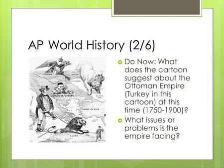 AP World History (2/6)  Do Now: What does the cartoon suggest about the Ottoman Empire (Turkey in this cartoon) at this time (1750-1900)?  What issues.