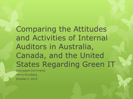Comparing the Attitudes and Activities of Internal Auditors in Australia, Canada, and the United States Regarding Green IT Discussant Comments Henry Grunberg.