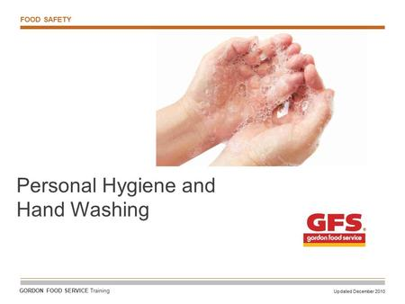 FOOD SAFETY Updated December 2010 GORDON FOOD SERVICE Training Personal Hygiene and Hand Washing.
