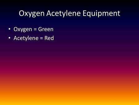Oxygen Acetylene Equipment Oxygen = Green Acetylene = Red.