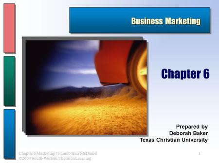 1Chapter 6 Marketing 7e Lamb Hair McDaniel ©2004 South-Western/Thomson Learning Business Marketing Prepared by Deborah Baker Texas Christian University.