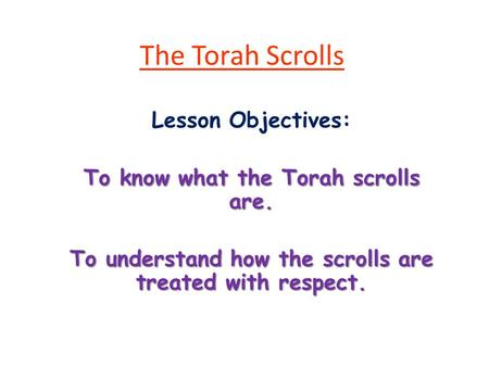The Torah Scrolls Lesson Objectives: To know what the Torah scrolls are. To understand how the scrolls are treated with respect.