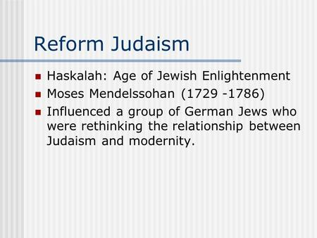 Reform Judaism Haskalah: Age of Jewish Enlightenment Moses Mendelssohan (1729 -1786) Influenced a group of German Jews who were rethinking the relationship.