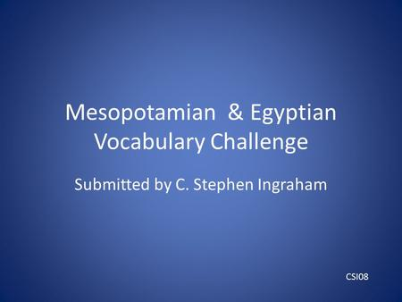 Mesopotamian & Egyptian Vocabulary Challenge Submitted by C. Stephen Ingraham CSI08.