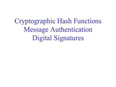 Cryptographic Hash Functions Message Authentication Digital Signatures.
