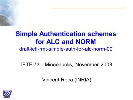Simple Authentication schemes for ALC and NORM draft-ietf-rmt-simple-auth-for-alc-norm-00 IETF 73 – Minneapolis, November 2008 Vincent Roca (INRIA)
