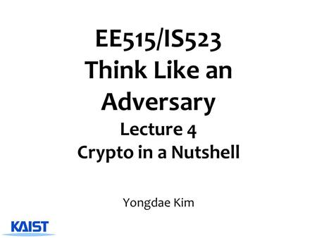 EE515/IS523 Think Like an Adversary Lecture 4 Crypto in a Nutshell Yongdae Kim.