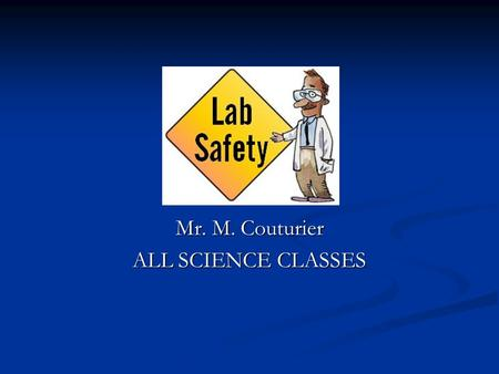 Mr. M. Couturier ALL SCIENCE CLASSES. Laboratory Safety 1. Conduct yourself in a responsible manner at all times in the laboratory. 1. Conduct yourself.