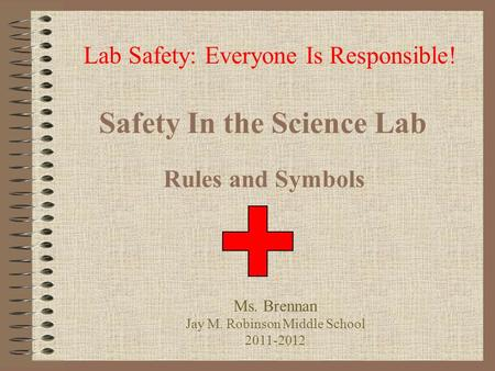 Safety In the Science Lab Rules and Symbols Lab Safety: Everyone Is Responsible! Ms. Brennan Jay M. Robinson Middle School 2011-2012.