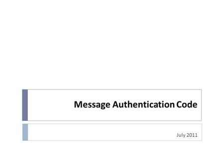 Message Authentication Code July 2011. Message Authentication Problem  Message Authentication is concerned with:  protecting the integrity of a message.