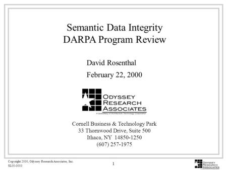 Copyright 2000, Odyssey Research Associates, Inc. SL00-0003 1 Semantic Data Integrity DARPA Program Review Cornell Business & Technology Park 33 Thornwood.