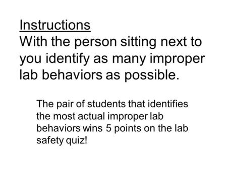 Instructions With the person sitting next to you identify as many improper lab behaviors as possible. The pair of students that identifies the most actual.