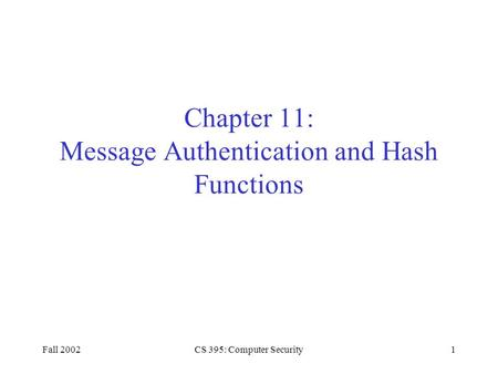 Fall 2002CS 395: Computer Security1 Chapter 11: Message Authentication and Hash Functions.