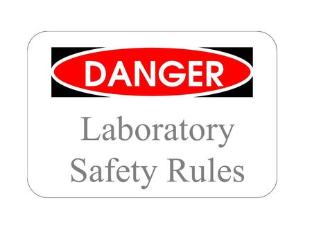 Laboratory Safety Rules. While working in the science laboratory, you will have certain important ____________________ that do not apply to other classrooms.