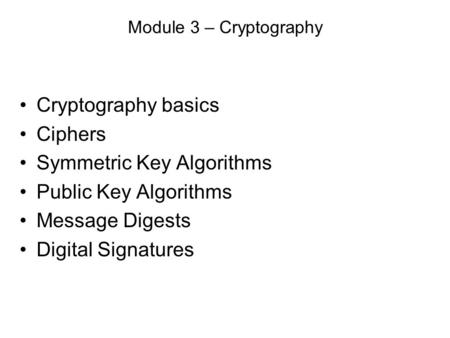 Module 3 – Cryptography Cryptography basics Ciphers Symmetric Key Algorithms Public Key Algorithms Message Digests Digital Signatures.