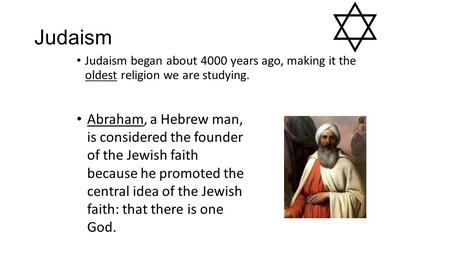 Judaism Judaism began about 4000 years ago, making it the oldest religion we are studying. Abraham, a Hebrew man, is considered the founder of the Jewish.