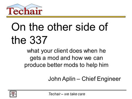 Techair – we take care On the other side of the 337 what your client does when he gets a mod and how we can produce better mods to help him John Aplin.