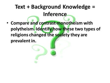 Text + Background Knowledge = Inference Compare and contrast monotheism with polytheism. Identify how these two types of religions changed the society.