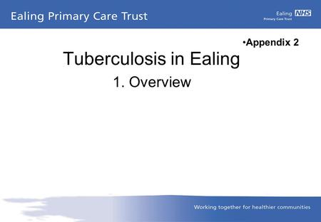 Tuberculosis in Ealing 1. Overview Appendix 2. What is TB Tuberculosis, or TB, is a disease caused by a germ (Mycobacterium tuberculosis). TB usually.