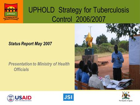 UPHOLD Strategy for Tuberculosis Control 2006/2007 Status Report May 2007 Presentation to Ministry of Health Officials.