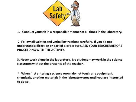 1.Conduct yourself in a responsible manner at all times in the laboratory. 2. Follow all written and verbal instructions carefully. If you do not understand.
