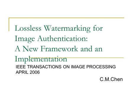 Lossless Watermarking for Image Authentication: A New Framework and an Implementation IEEE TRANSACTIONS ON IMAGE PROCESSING APRIL 2006 C.M.Chen.