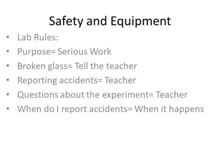 Safety and Equipment Lab Rules: Purpose= Serious Work Broken glass= Tell the teacher Reporting accidents= Teacher Questions about the experiment= Teacher.