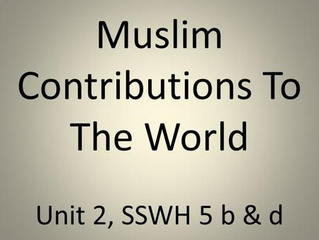 Muslim Contributions To The World Unit 2, SSWH 5 b & d.