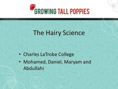 The Hairy Science Charles LaTrobe College Mohamed, Daniel, Maryam and Abdullahi.