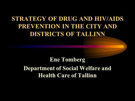 STRATEGY OF DRUG AND HIV/AIDS PREVENTION IN THE CITY AND DISTRICTS OF TALLINN Ene Tomberg Department of Social Welfare and Health Care of Tallinn.