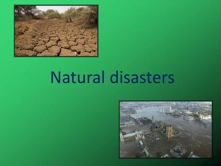 Natural disasters. Every year different natural disasters happen in our planet. Earthquake Hurricane Tornado Volcano.