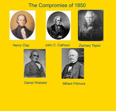 The Compromise of 1850 Henry Clay John C. Calhoun Zachary Taylor Daniel Webster Millard Fillmore.
