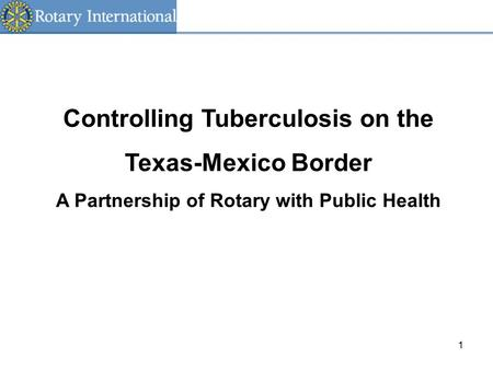 1 Controlling Tuberculosis on the Texas-Mexico Border A Partnership of Rotary with Public Health.