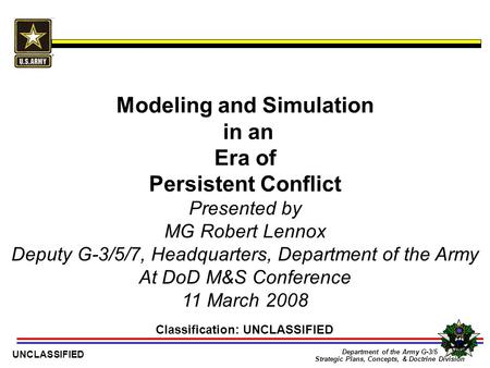1 Department of the Army G-3/5 Strategic Plans, Concepts, & Doctrine Division UNCLASSIFIED Modeling and Simulation in an Era of Persistent Conflict Classification:
