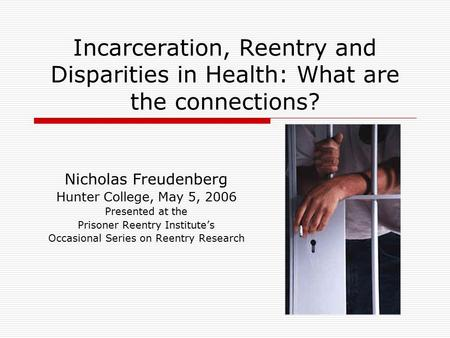 Incarceration, Reentry and Disparities in Health: What are the connections? Nicholas Freudenberg Hunter College, May 5, 2006 Presented at the Prisoner.