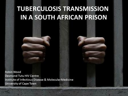 TUBERCULOSIS TRANSMISSION IN A SOUTH AFRICAN PRISON Robin Wood Desmond Tutu HIV Centre Institute of Infectious Disease & Molecular Medicine University.