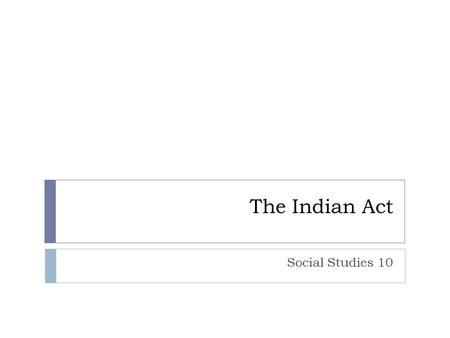 The Indian Act Social Studies 10. Ms. Benko…what happened last class?  NWMP  Cypress Hills Massacre  The Number Treaties.