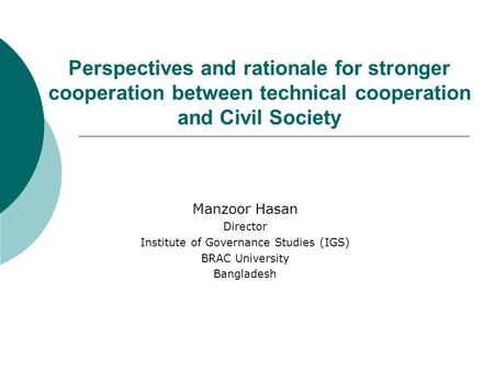 Perspectives and rationale for stronger cooperation between technical cooperation and Civil Society Manzoor Hasan Director Institute of Governance Studies.