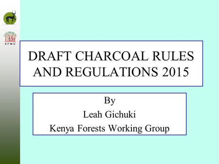 DRAFT CHARCOAL RULES AND REGULATIONS 2015 By Leah Gichuki Kenya Forests Working Group.